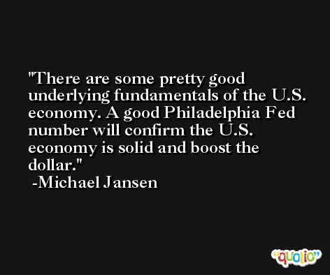 There are some pretty good underlying fundamentals of the U.S. economy. A good Philadelphia Fed number will confirm the U.S. economy is solid and boost the dollar. -Michael Jansen