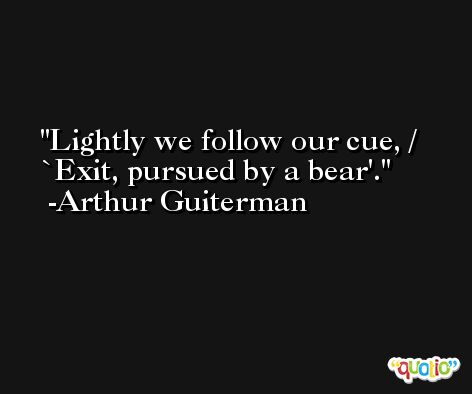 Lightly we follow our cue, / `Exit, pursued by a bear'. -Arthur Guiterman