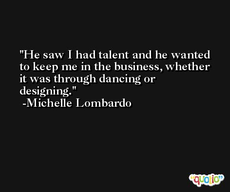 He saw I had talent and he wanted to keep me in the business, whether it was through dancing or designing. -Michelle Lombardo