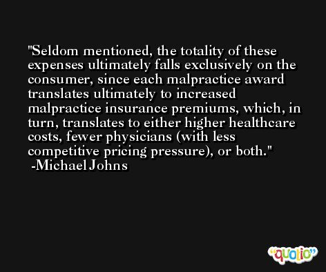 Seldom mentioned, the totality of these expenses ultimately falls exclusively on the consumer, since each malpractice award translates ultimately to increased malpractice insurance premiums, which, in turn, translates to either higher healthcare costs, fewer physicians (with less competitive pricing pressure), or both. -Michael Johns