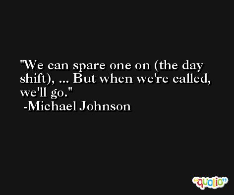 We can spare one on (the day shift), ... But when we're called, we'll go. -Michael Johnson