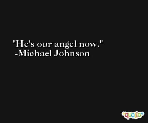 He's our angel now. -Michael Johnson