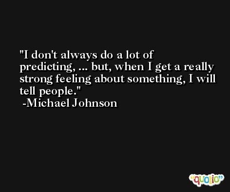 I don't always do a lot of predicting, ... but, when I get a really strong feeling about something, I will tell people. -Michael Johnson