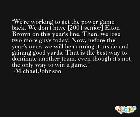 We're working to get the power game back. We don't have [2004 senior] Elton Brown on this year's line. Then, we lose two more guys today. Now, before the year's over, we will be running it inside and gaining good yards. That is the best way to dominate another team, even though it's not the only way to win a game. -Michael Johnson