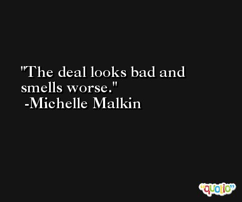 The deal looks bad and smells worse. -Michelle Malkin