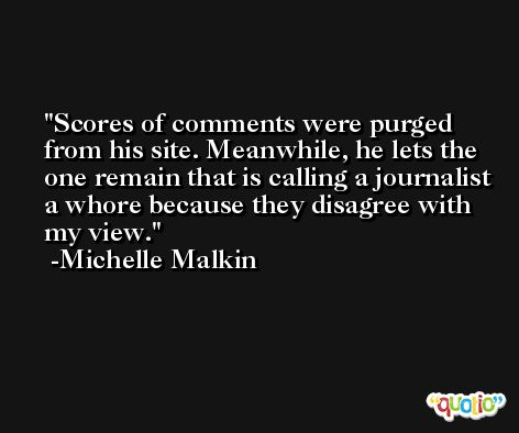 Scores of comments were purged from his site. Meanwhile, he lets the one remain that is calling a journalist a whore because they disagree with my view. -Michelle Malkin