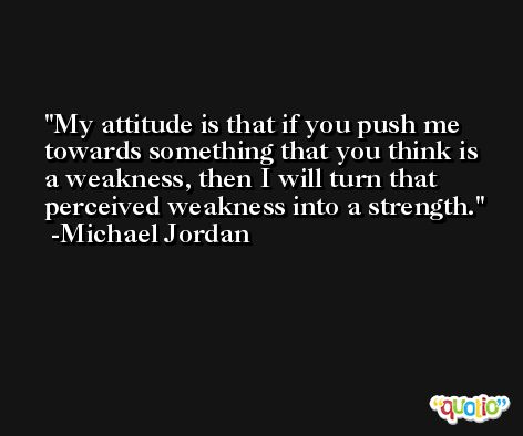My attitude is that if you push me towards something that you think is a weakness, then I will turn that perceived weakness into a strength. -Michael Jordan