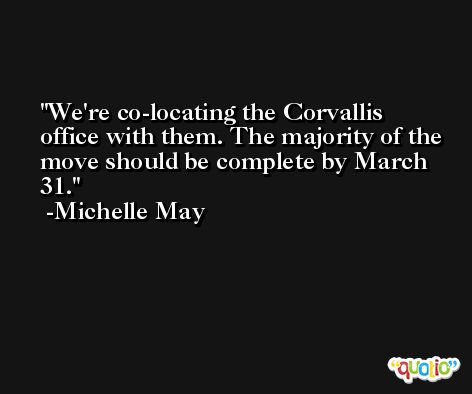 We're co-locating the Corvallis office with them. The majority of the move should be complete by March 31. -Michelle May