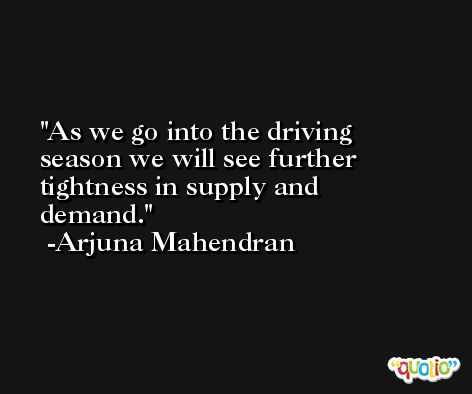 As we go into the driving season we will see further tightness in supply and demand. -Arjuna Mahendran
