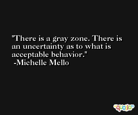 There is a gray zone. There is an uncertainty as to what is acceptable behavior. -Michelle Mello