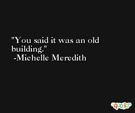 You said it was an old building. -Michelle Meredith
