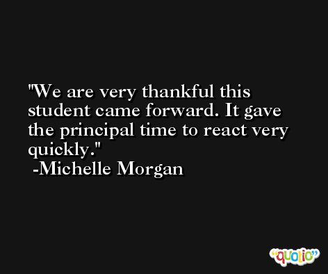 We are very thankful this student came forward. It gave the principal time to react very quickly. -Michelle Morgan