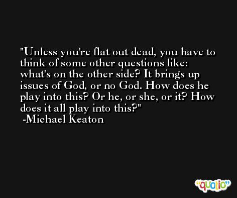 Unless you're flat out dead, you have to think of some other questions like: what's on the other side? It brings up issues of God, or no God. How does he play into this? Or he, or she, or it? How does it all play into this? -Michael Keaton