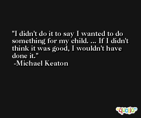 I didn't do it to say I wanted to do something for my child. ... If I didn't think it was good, I wouldn't have done it. -Michael Keaton