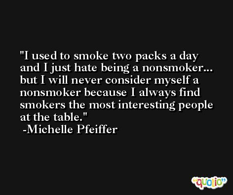 I used to smoke two packs a day and I just hate being a nonsmoker... but I will never consider myself a nonsmoker because I always find smokers the most interesting people at the table. -Michelle Pfeiffer