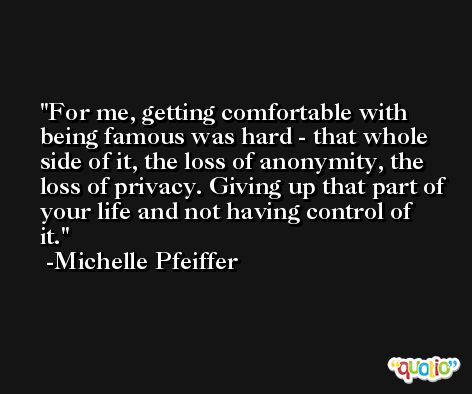 For me, getting comfortable with being famous was hard - that whole side of it, the loss of anonymity, the loss of privacy. Giving up that part of your life and not having control of it. -Michelle Pfeiffer