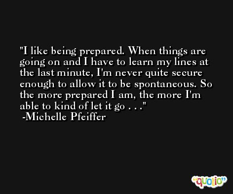 I like being prepared. When things are going on and I have to learn my lines at the last minute, I'm never quite secure enough to allow it to be spontaneous. So the more prepared I am, the more I'm able to kind of let it go . . . -Michelle Pfeiffer