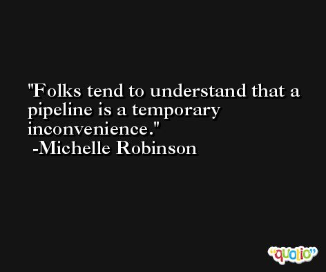 Folks tend to understand that a pipeline is a temporary inconvenience. -Michelle Robinson