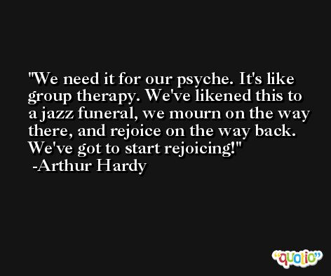 We need it for our psyche. It's like group therapy. We've likened this to a jazz funeral, we mourn on the way there, and rejoice on the way back. We've got to start rejoicing! -Arthur Hardy