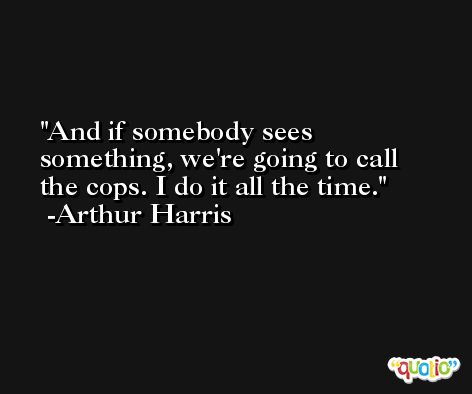 And if somebody sees something, we're going to call the cops. I do it all the time. -Arthur Harris