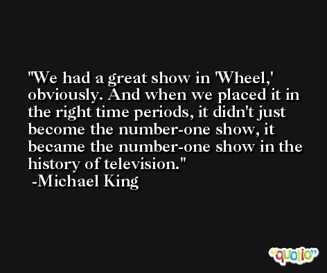 We had a great show in 'Wheel,' obviously. And when we placed it in the right time periods, it didn't just become the number-one show, it became the number-one show in the history of television. -Michael King