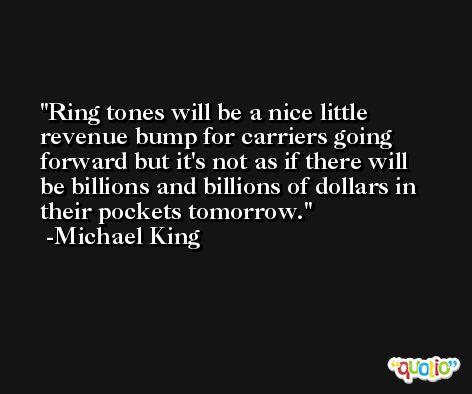 Ring tones will be a nice little revenue bump for carriers going forward but it's not as if there will be billions and billions of dollars in their pockets tomorrow. -Michael King
