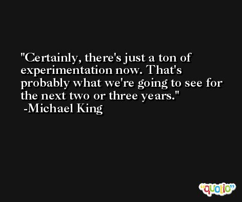 Certainly, there's just a ton of experimentation now. That's probably what we're going to see for the next two or three years. -Michael King