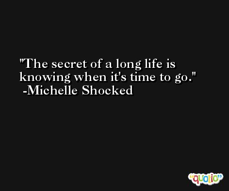 The secret of a long life is knowing when it's time to go. -Michelle Shocked