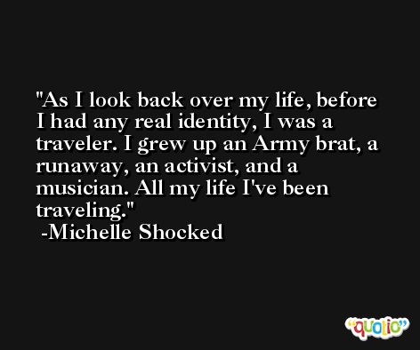 As I look back over my life, before I had any real identity, I was a traveler. I grew up an Army brat, a runaway, an activist, and a musician. All my life I've been traveling. -Michelle Shocked