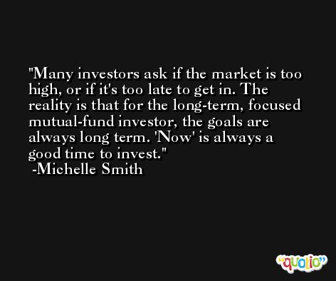 Many investors ask if the market is too high, or if it's too late to get in. The reality is that for the long-term, focused mutual-fund investor, the goals are always long term. 'Now' is always a good time to invest. -Michelle Smith