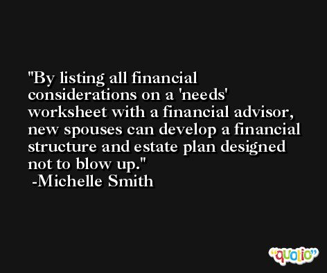 By listing all financial considerations on a 'needs' worksheet with a financial advisor, new spouses can develop a financial structure and estate plan designed not to blow up. -Michelle Smith