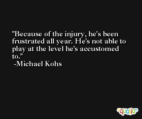 Because of the injury, he's been frustrated all year. He's not able to play at the level he's accustomed to. -Michael Kohs