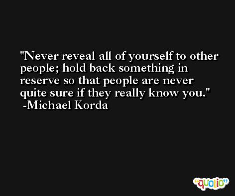 Never reveal all of yourself to other people; hold back something in reserve so that people are never quite sure if they really know you. -Michael Korda