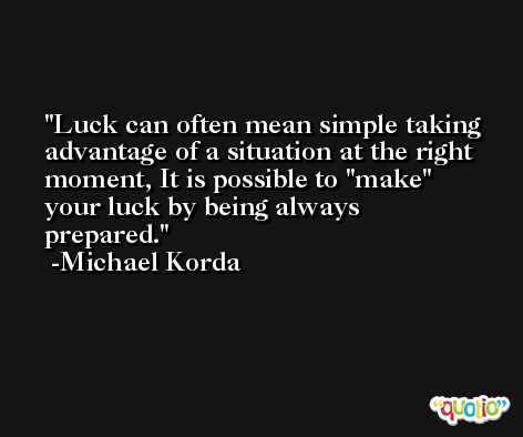 Luck can often mean simple taking advantage of a situation at the right moment, It is possible to ''make'' your luck by being always prepared. -Michael Korda