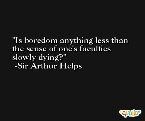 Is boredom anything less than the sense of one's faculties slowly dying? -Sir Arthur Helps