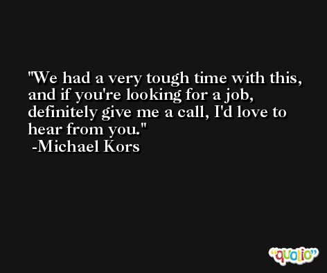 We had a very tough time with this, and if you're looking for a job, definitely give me a call, I'd love to hear from you. -Michael Kors
