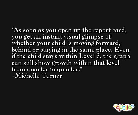 As soon as you open up the report card, you get an instant visual glimpse of whether your child is moving forward, behind or staying in the same place. Even if the child stays within Level 3, the graph can still show growth within that level from quarter to quarter. -Michelle Turner