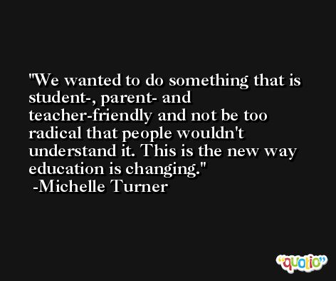 We wanted to do something that is student-, parent- and teacher-friendly and not be too radical that people wouldn't understand it. This is the new way education is changing. -Michelle Turner