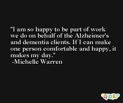 I am so happy to be part of work we do on behalf of the Alzheimer's and dementia clients. If I can make one person comfortable and happy, it makes my day. -Michelle Warren