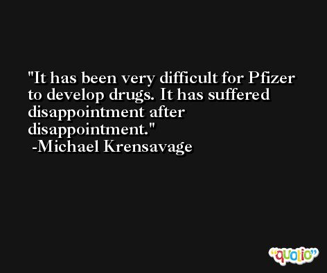 It has been very difficult for Pfizer to develop drugs. It has suffered disappointment after disappointment. -Michael Krensavage
