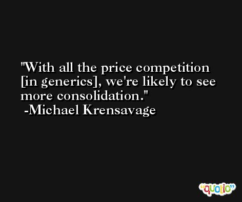 With all the price competition [in generics], we're likely to see more consolidation. -Michael Krensavage