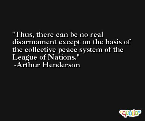 Thus, there can be no real disarmament except on the basis of the collective peace system of the League of Nations. -Arthur Henderson