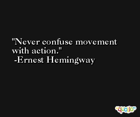 Never confuse movement with action. -Ernest Hemingway