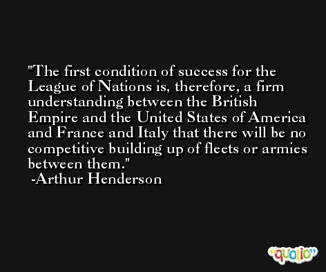 The first condition of success for the League of Nations is, therefore, a firm understanding between the British Empire and the United States of America and France and Italy that there will be no competitive building up of fleets or armies between them. -Arthur Henderson