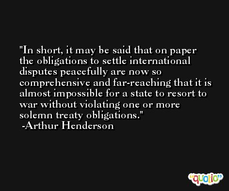 In short, it may be said that on paper the obligations to settle international disputes peacefully are now so comprehensive and far-reaching that it is almost impossible for a state to resort to war without violating one or more solemn treaty obligations. -Arthur Henderson