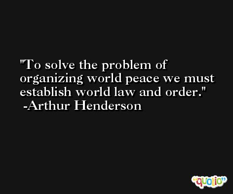 To solve the problem of organizing world peace we must establish world law and order. -Arthur Henderson