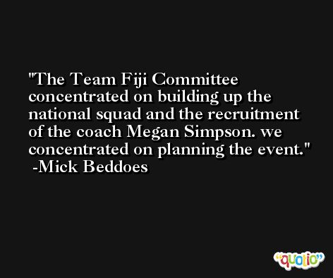 The Team Fiji Committee concentrated on building up the national squad and the recruitment of the coach Megan Simpson. we concentrated on planning the event. -Mick Beddoes