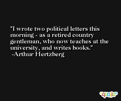I wrote two political letters this morning - as a retired country gentleman, who now teaches at the university, and writes books. -Arthur Hertzberg