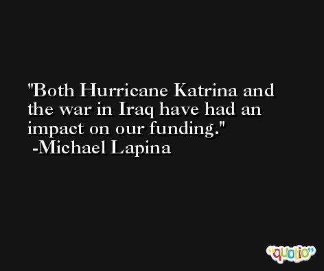 Both Hurricane Katrina and the war in Iraq have had an impact on our funding. -Michael Lapina