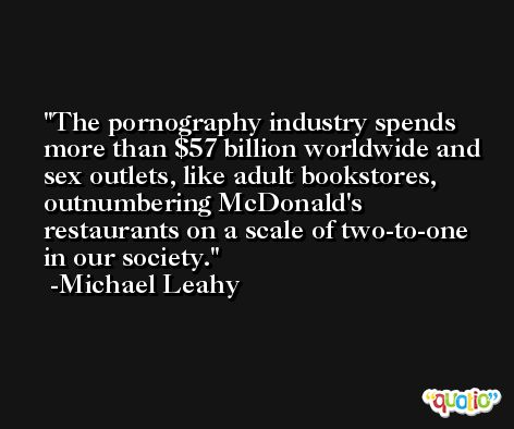 The pornography industry spends more than $57 billion worldwide and sex outlets, like adult bookstores, outnumbering McDonald's restaurants on a scale of two-to-one in our society. -Michael Leahy